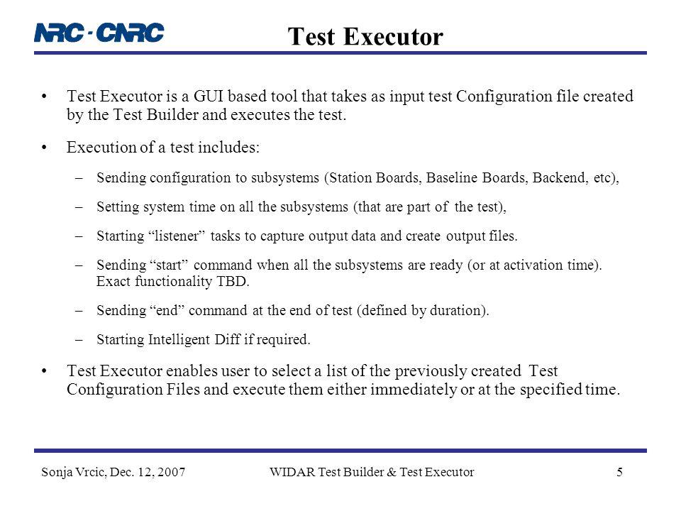 Sonja Vrcic, Dec. 12, 2007WIDAR Test Builder & Test Executor5 Test Executor Test Executor is a GUI based tool that takes as input test Configuration f