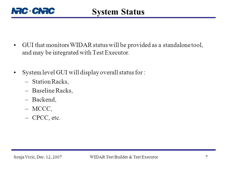 Sonja Vrcic, Dec. 12, 2007WIDAR Test Builder & Test Executor7 System Status GUI that monitors WIDAR status will be provided as a standalone tool, and