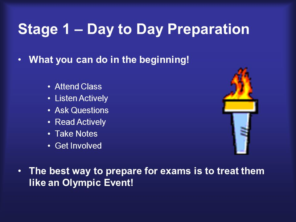 Stage 1 – Day to Day Preparation (contd.) Steps of a 5 Point Study Plan Schedule your time Review notes and make summary sheets Anticipate test questions Use a study group or tutoring Evaluate your process