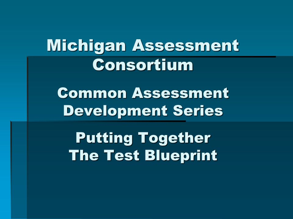 Michigan Assessment Consortium Common Assessment Development Series Putting Together The Test Blueprint