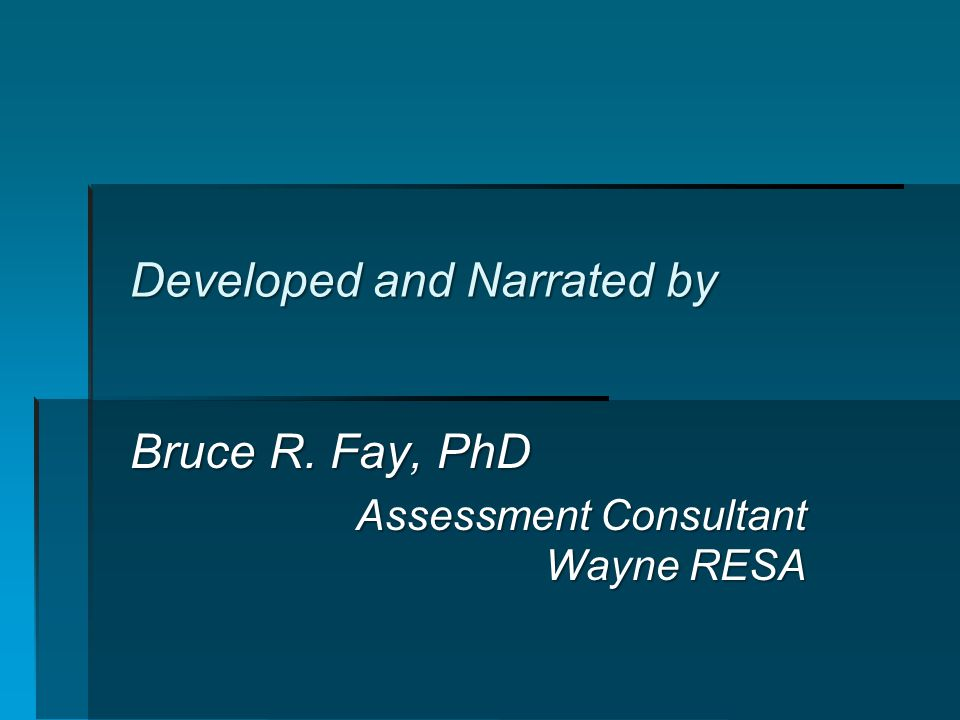 Developed and Narrated by Bruce R. Fay, PhD Assessment Consultant Wayne RESA