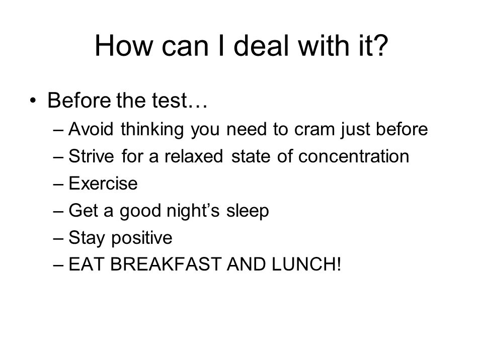 How can I deal with it? Before the test… –Avoid thinking you need to cram just before –Strive for a relaxed state of concentration –Exercise –Get a go