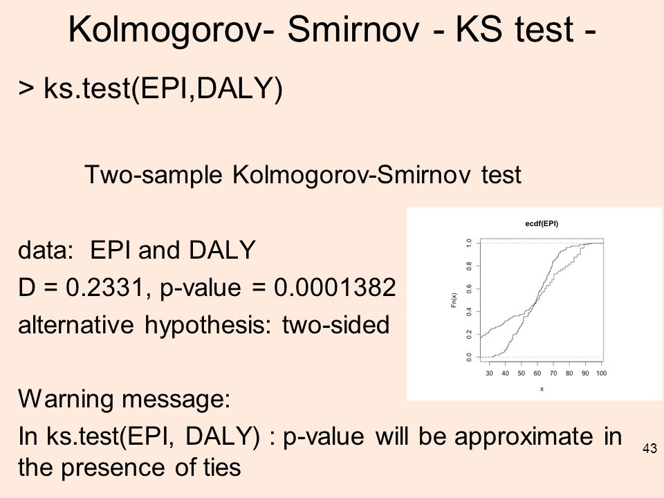 Kolmogorov- Smirnov - KS test - > ks.test(EPI,DALY) Two-sample Kolmogorov-Smirnov test data: EPI and DALY D = 0.2331, p-value = 0.0001382 alternative hypothesis: two-sided Warning message: In ks.test(EPI, DALY) : p-value will be approximate in the presence of ties 43
