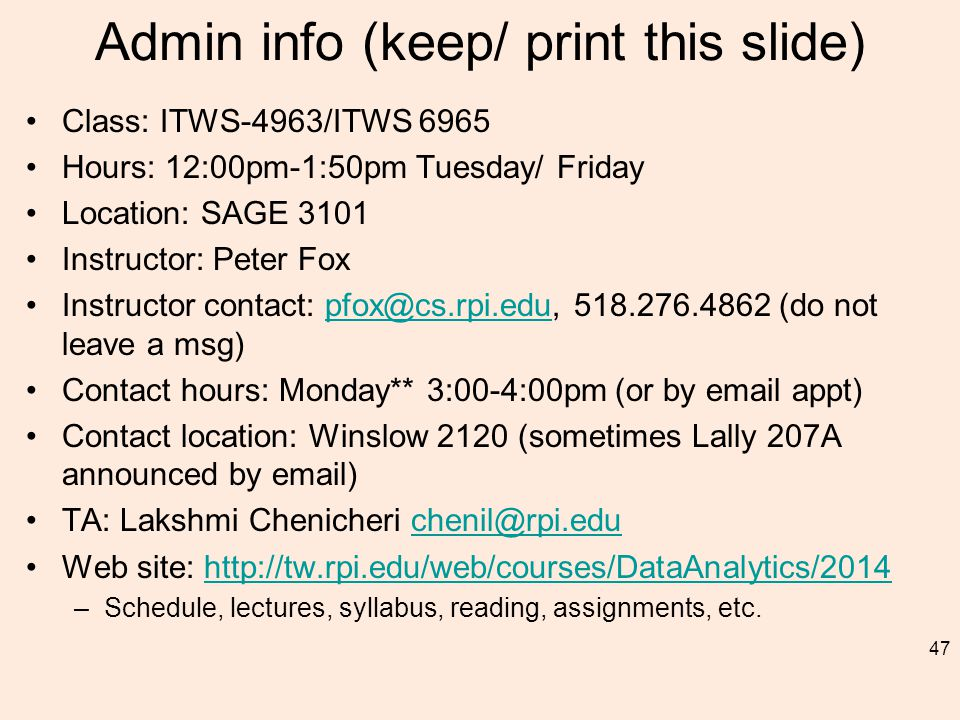 Admin info (keep/ print this slide) Class: ITWS-4963/ITWS 6965 Hours: 12:00pm-1:50pm Tuesday/ Friday Location: SAGE 3101 Instructor: Peter Fox Instructor contact: pfox@cs.rpi.edu, 518.276.4862 (do not leave a msg)pfox@cs.rpi.edu Contact hours: Monday** 3:00-4:00pm (or by email appt) Contact location: Winslow 2120 (sometimes Lally 207A announced by email) TA: Lakshmi Chenicheri chenil@rpi.educhenil@rpi.edu Web site: http://tw.rpi.edu/web/courses/DataAnalytics/2014http://tw.rpi.edu/web/courses/DataAnalytics/2014 –Schedule, lectures, syllabus, reading, assignments, etc.