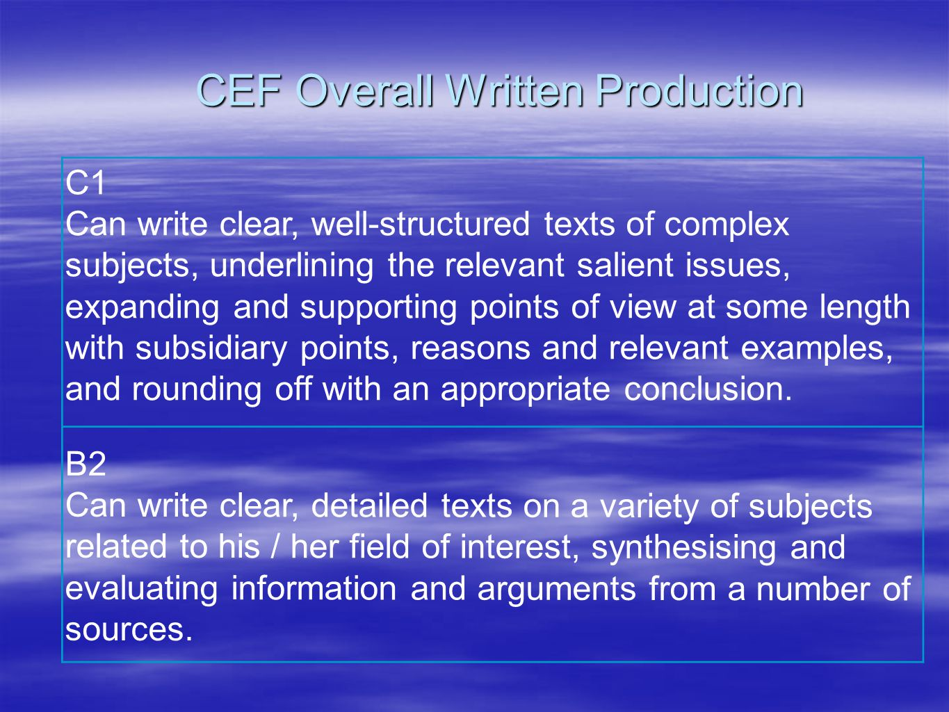 CEF Overall Written Production B2 Can write clear, detailed texts on a variety of subjects related to his / her field of interest, synthesising and evaluating information and arguments from a number of sources.