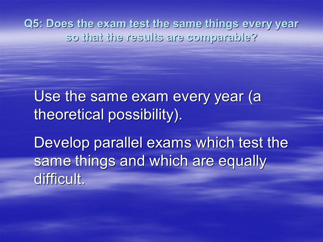 Q5: Does the exam test the same things every year so that the results are comparable.