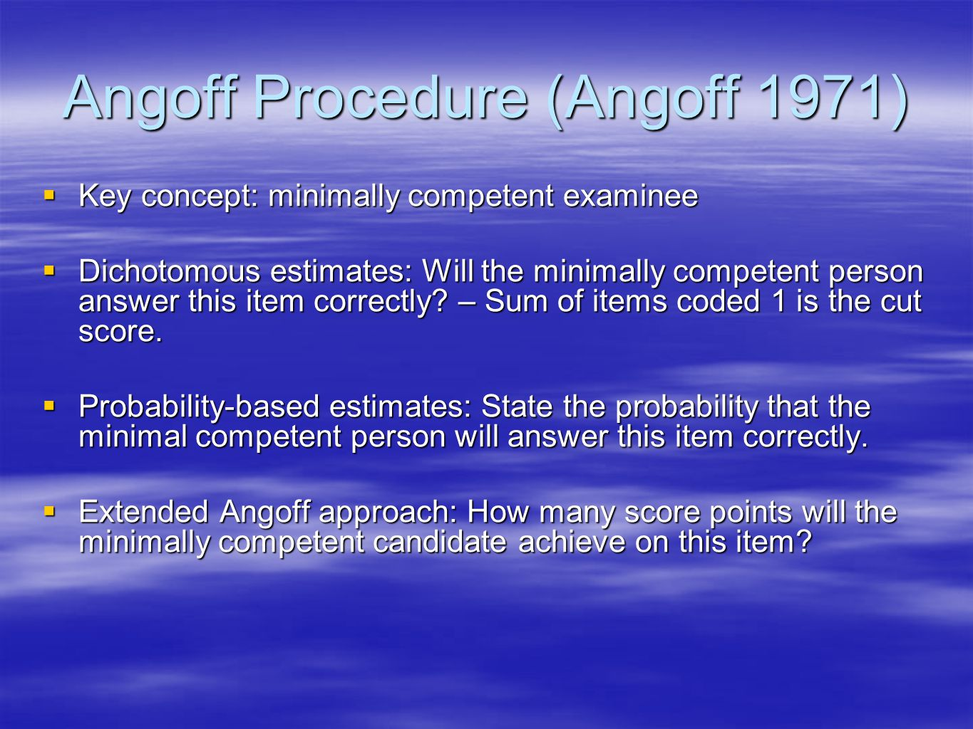 Angoff Procedure (Angoff 1971) Key concept: minimally competent examinee Key concept: minimally competent examinee Dichotomous estimates: Will the minimally competent person answer this item correctly.