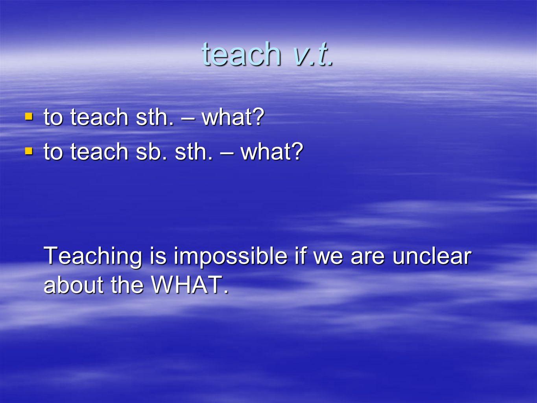 teach v.t. to teach sth. – what. to teach sth. – what.