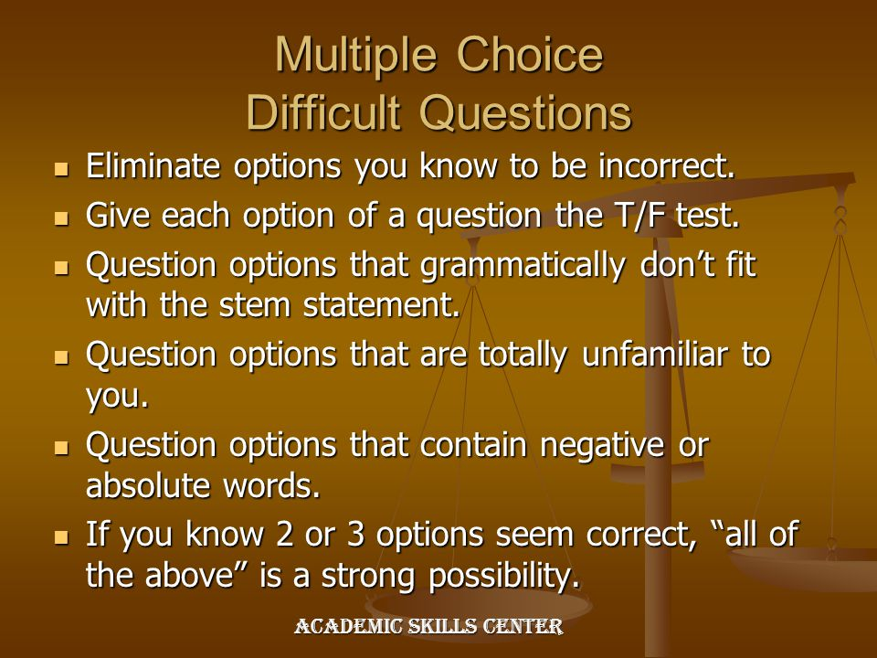Multiple Choice Difficult Questions Eliminate options you know to be incorrect. Eliminate options you know to be incorrect. Give each option of a ques