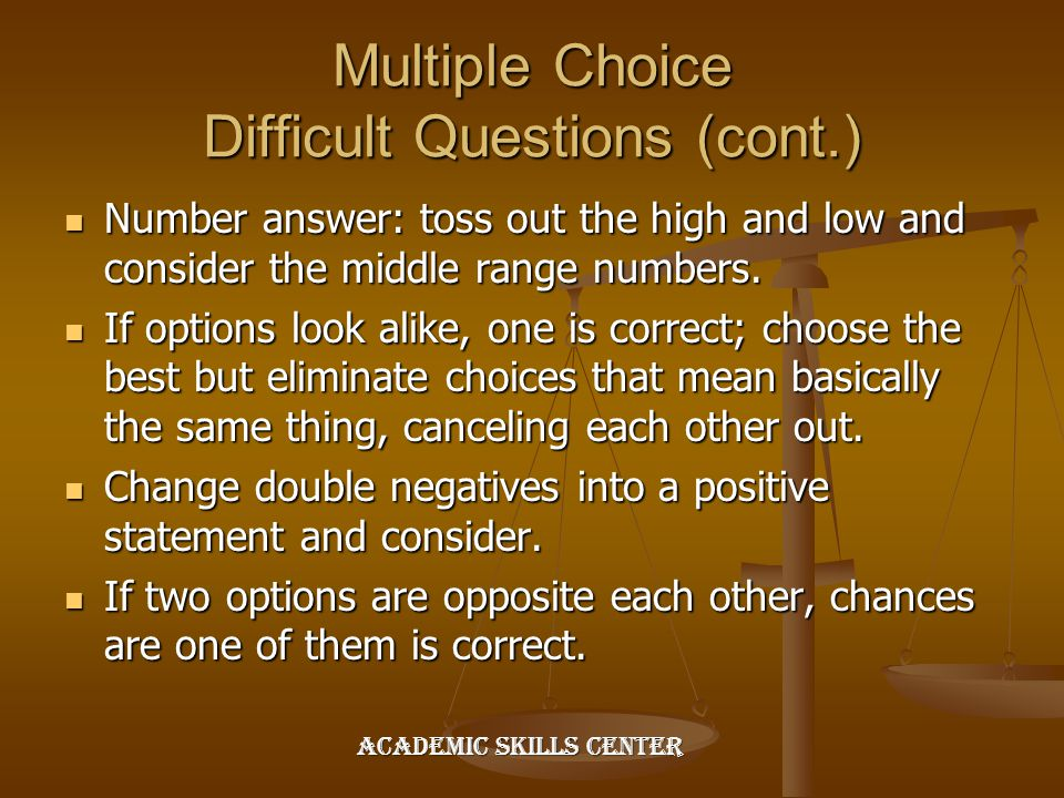 Multiple Choice Difficult Questions (cont.) Number answer: toss out the high and low and consider the middle range numbers. Number answer: toss out th