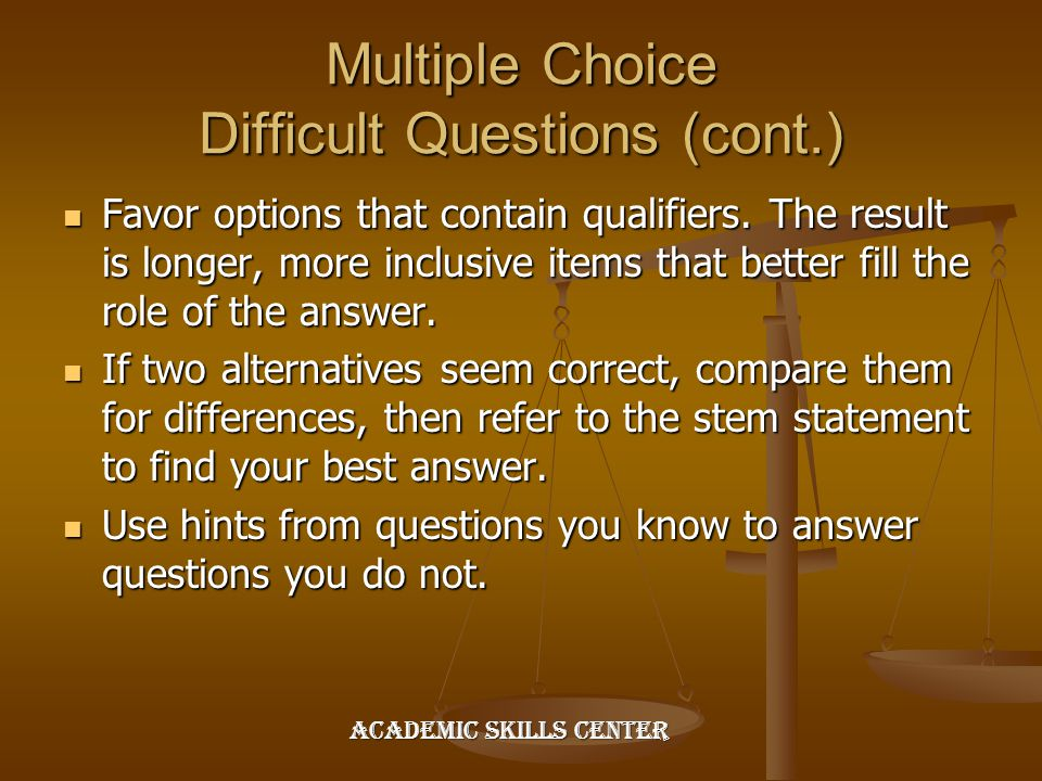 Multiple Choice Difficult Questions (cont.) Favor options that contain qualifiers. The result is longer, more inclusive items that better fill the rol