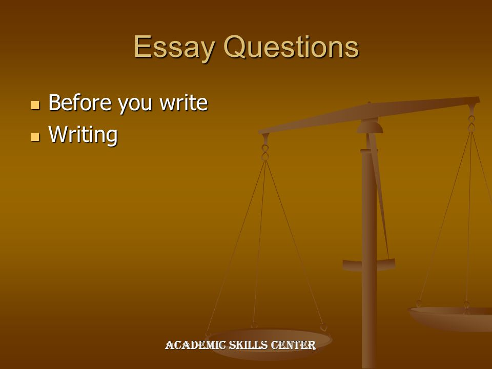 Essay Questions Before you write Before you write Writing Writing Academic Skills Center