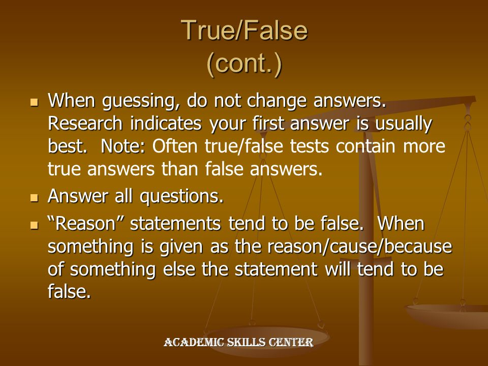 True/False (cont.) When guessing, do not change answers. Research indicates your first answer is usually best. Note: When guessing, do not change answ