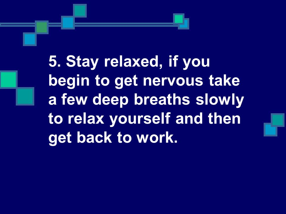 5. Stay relaxed, if you begin to get nervous take a few deep breaths slowly to relax yourself and then get back to work.