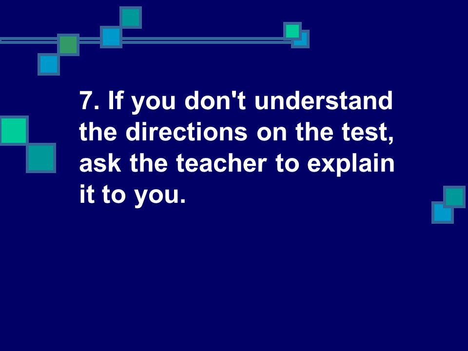 7. If you don't understand the directions on the test, ask the teacher to explain it to you.