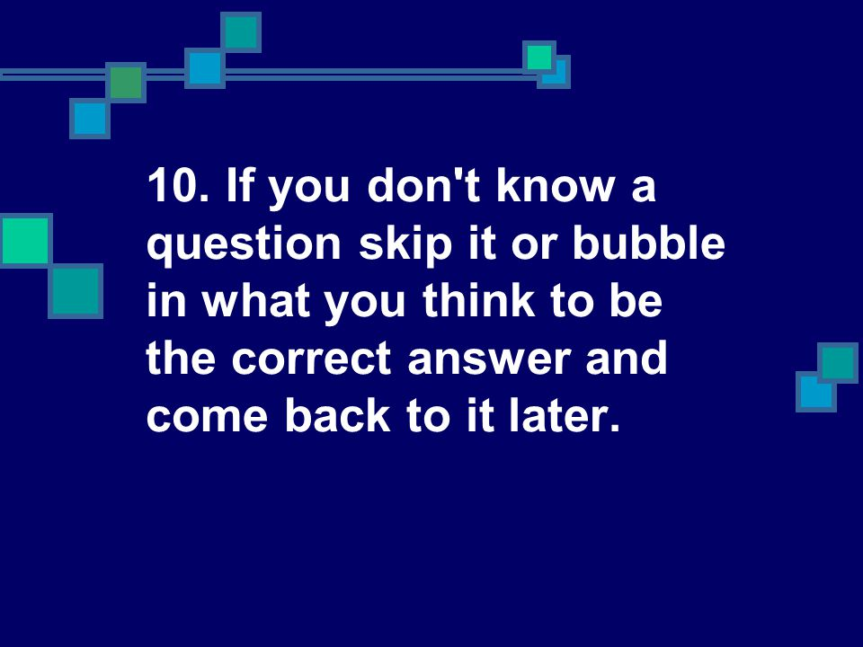 10. If you don't know a question skip it or bubble in what you think to be the correct answer and come back to it later.