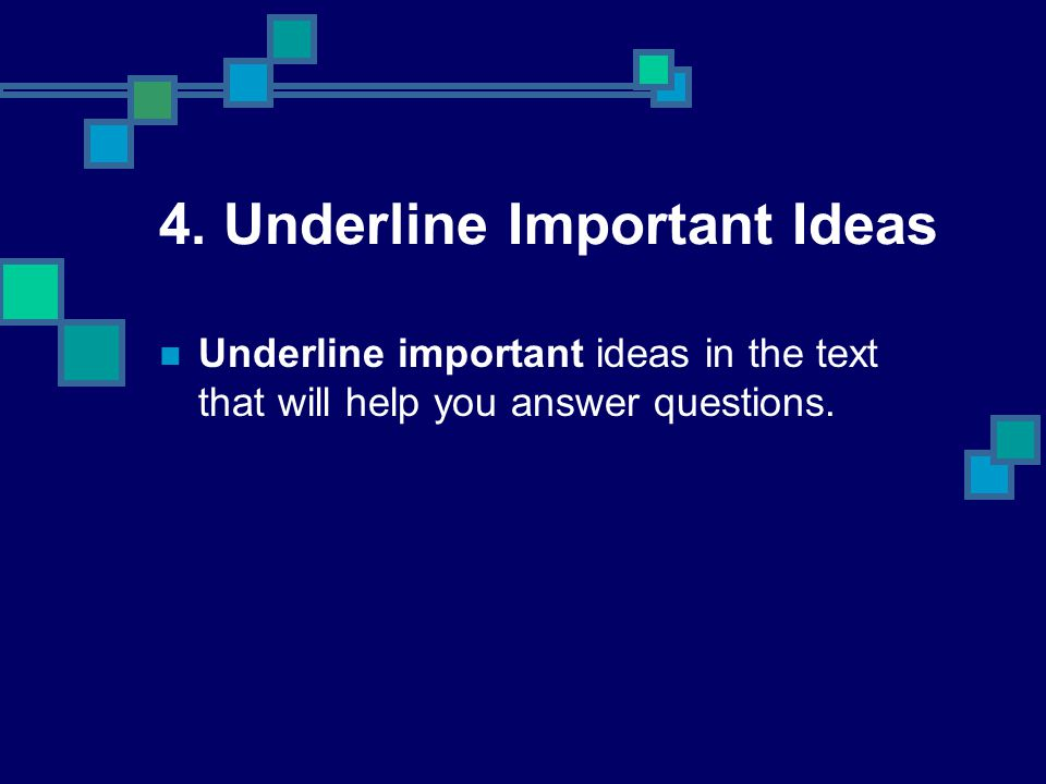 4. Underline Important Ideas Underline important ideas in the text that will help you answer questions.