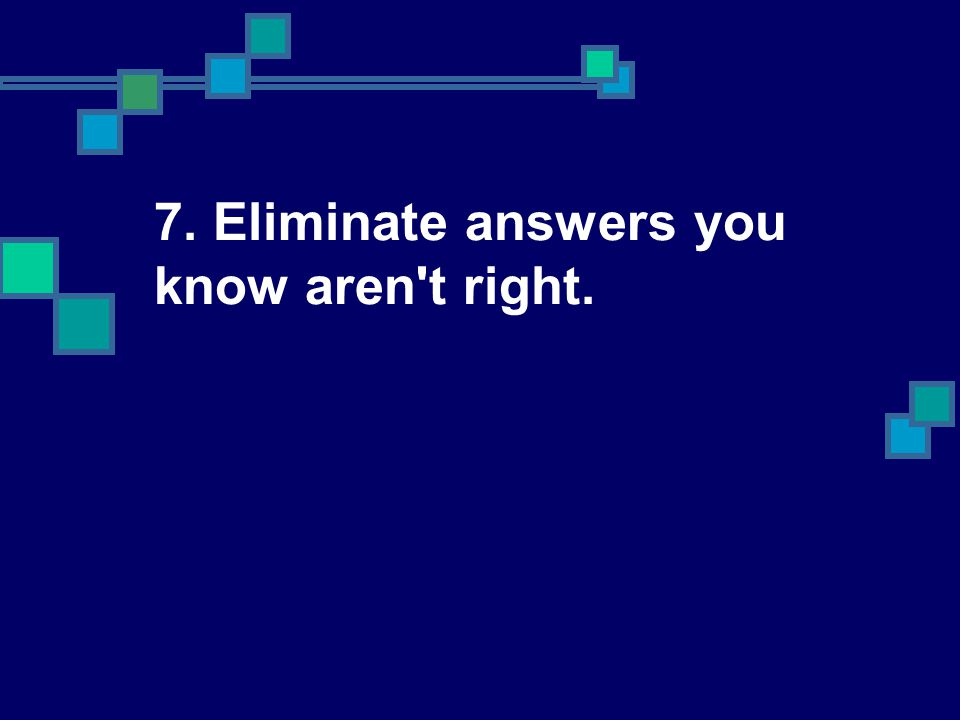 7. Eliminate answers you know aren't right.