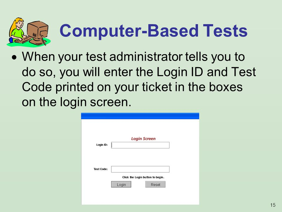 15 When your test administrator tells you to do so, you will enter the Login ID and Test Code printed on your ticket in the boxes on the login screen.