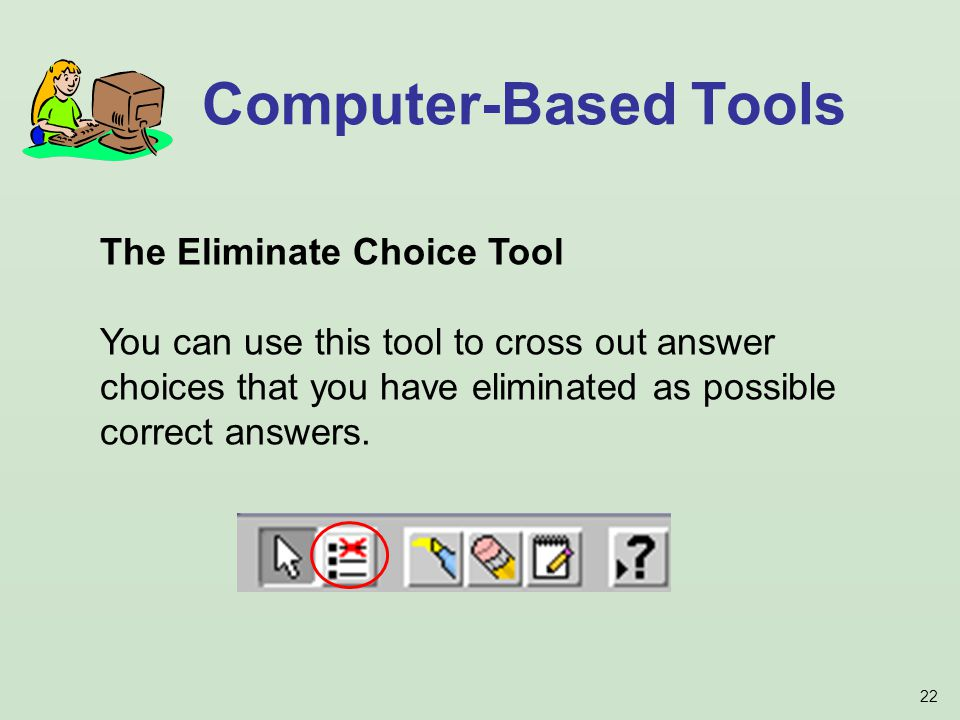 22 Computer-Based Tools The Eliminate Choice Tool You can use this tool to cross out answer choices that you have eliminated as possible correct answers.