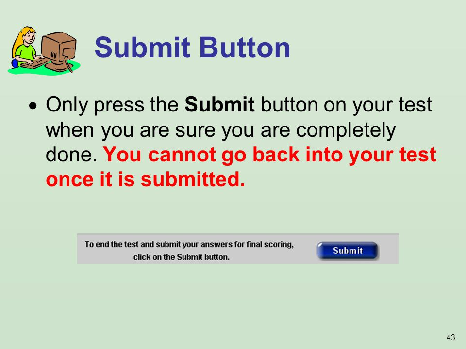 43 Only press the Submit button on your test when you are sure you are completely done.
