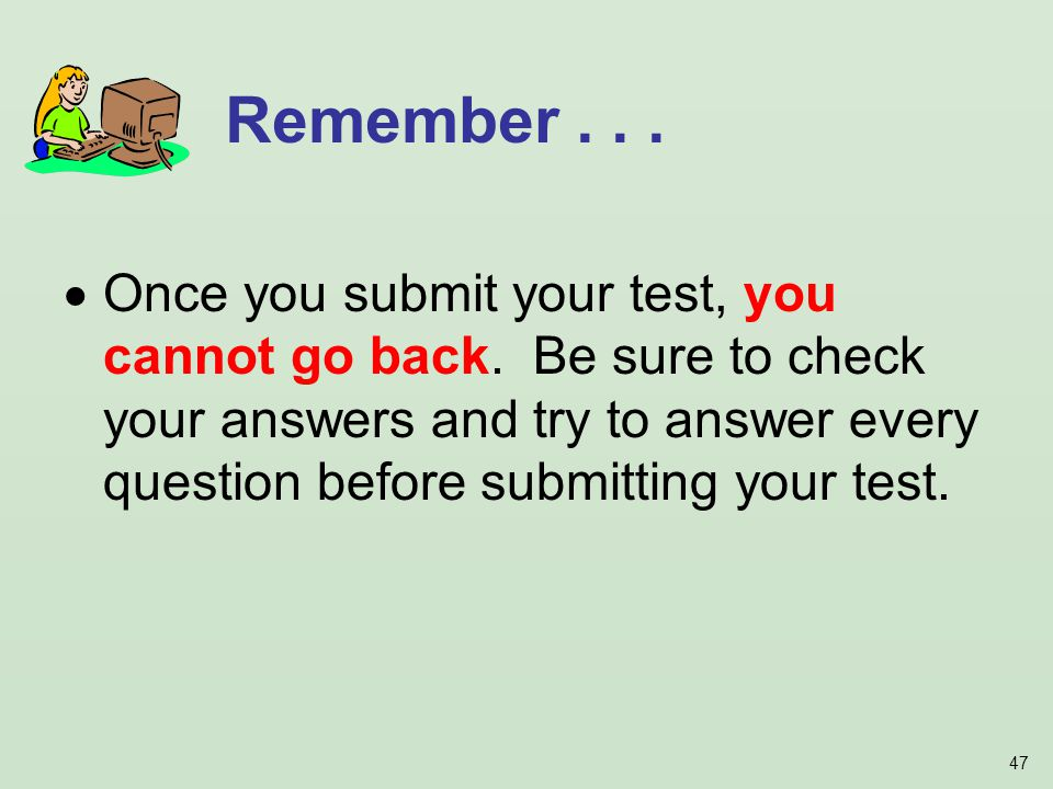 47 Once you submit your test, you cannot go back. Be sure to check your answers and try to answer every question before submitting your test. Remember