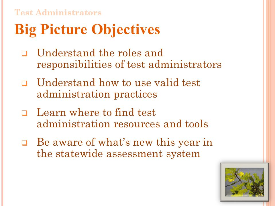 Understand the roles and responsibilities of test administrators Understand how to use valid test administration practices Learn where to find test administration resources and tools Be aware of whats new this year in the statewide assessment system 2 Test Administrators Big Picture Objectives