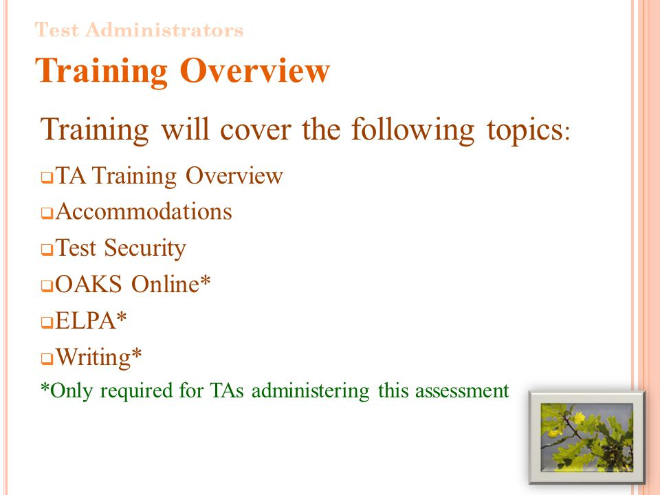 Training will cover the following topics : TA Training Overview Accommodations Test Security OAKS Online* ELPA* Writing* *Only required for TAs administering this assessment Test Administrators Training Overview