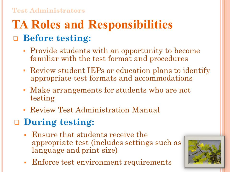 Before testing: Provide students with an opportunity to become familiar with the test format and procedures Review student IEPs or education plans to identify appropriate test formats and accommodations Make arrangements for students who are not testing Review Test Administration Manual 4 Test Administrators TA Roles and Responsibilities During testing: Ensure that students receive the appropriate test (includes settings such as language and print size) Enforce test environment requirements