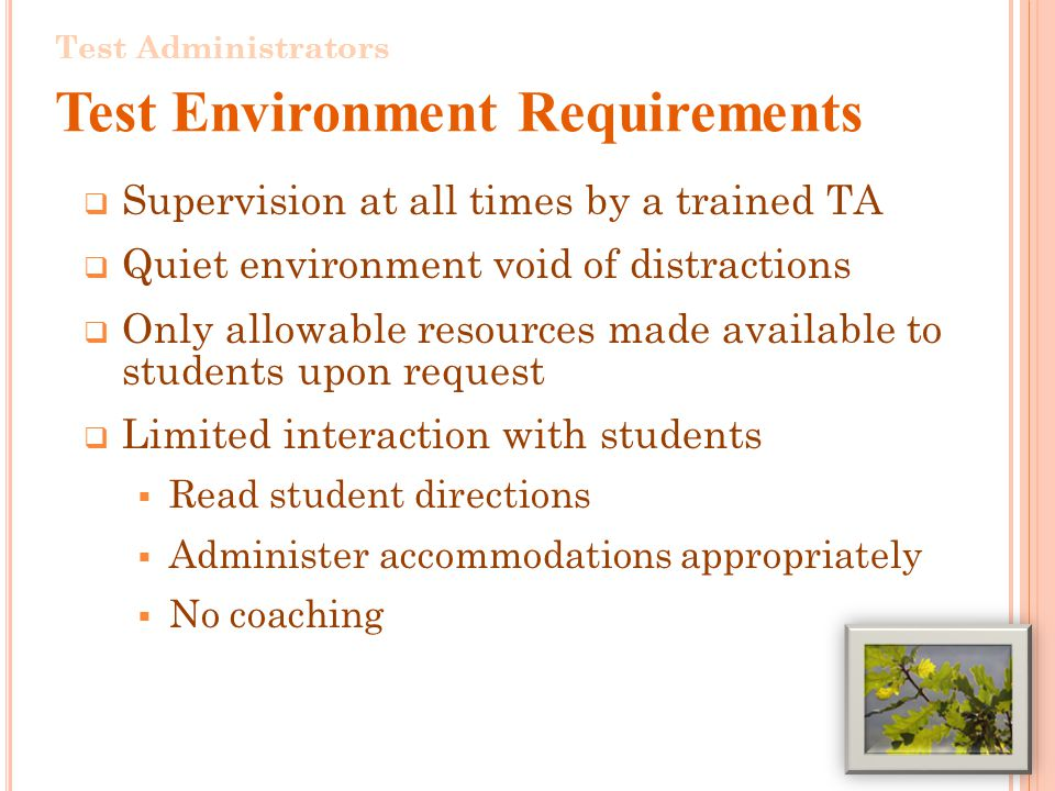 Supervision at all times by a trained TA Quiet environment void of distractions Only allowable resources made available to students upon request Limited interaction with students Read student directions Administer accommodations appropriately No coaching 5 Test Administrators Test Environment Requirements