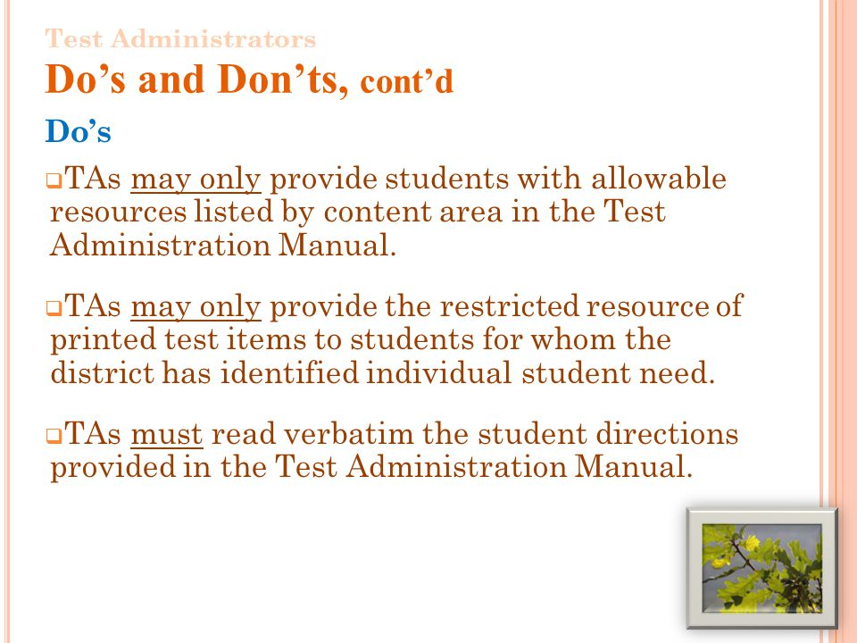 7 Test Administrators Dos and Donts, contd Dos TAs may only provide students with allowable resources listed by content area in the Test Administration Manual.