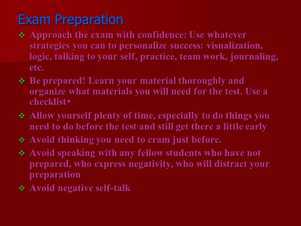 Exam Preparation Approach the exam with confidence: Use whatever strategies you can to personalize success: visualization, logic, talking to your self