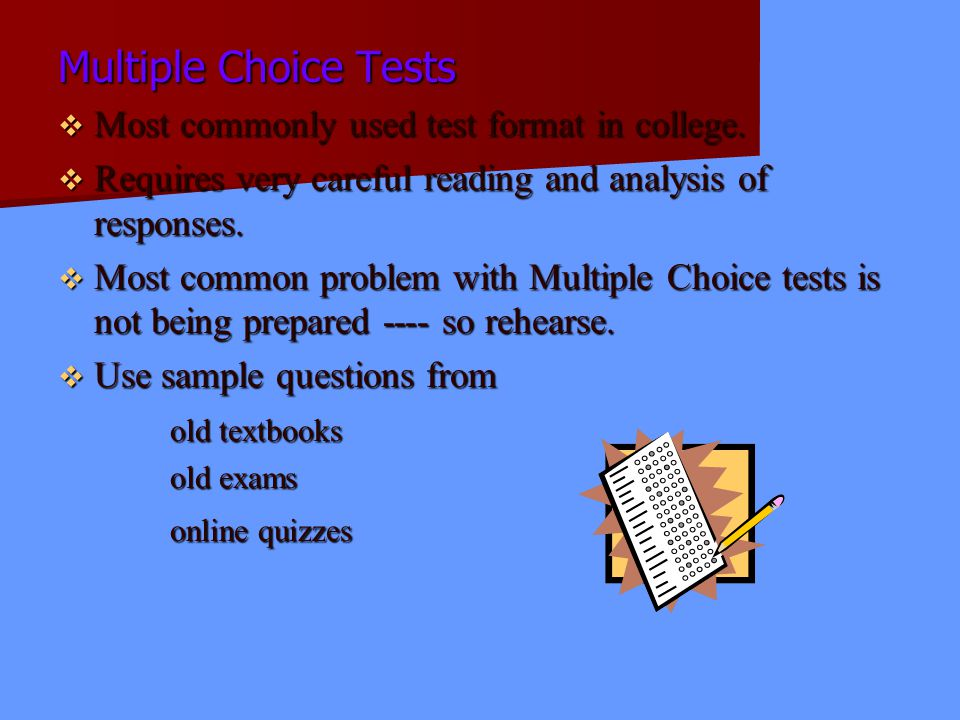 Multiple Choice Tests Most commonly used test format in college. Most commonly used test format in college. Requires very careful reading and analysis