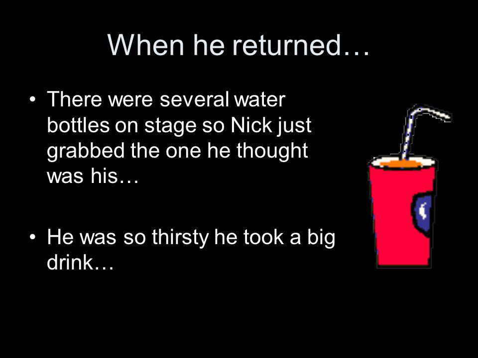 When he returned… There were several water bottles on stage so Nick just grabbed the one he thought was his… He was so thirsty he took a big drink…