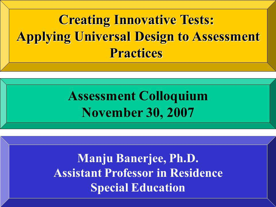 Creating Innovative Tests: Applying Universal Design to Assessment Practices Assessment Colloquium November 30, 2007 Manju Banerjee, Ph.D. Assistant P