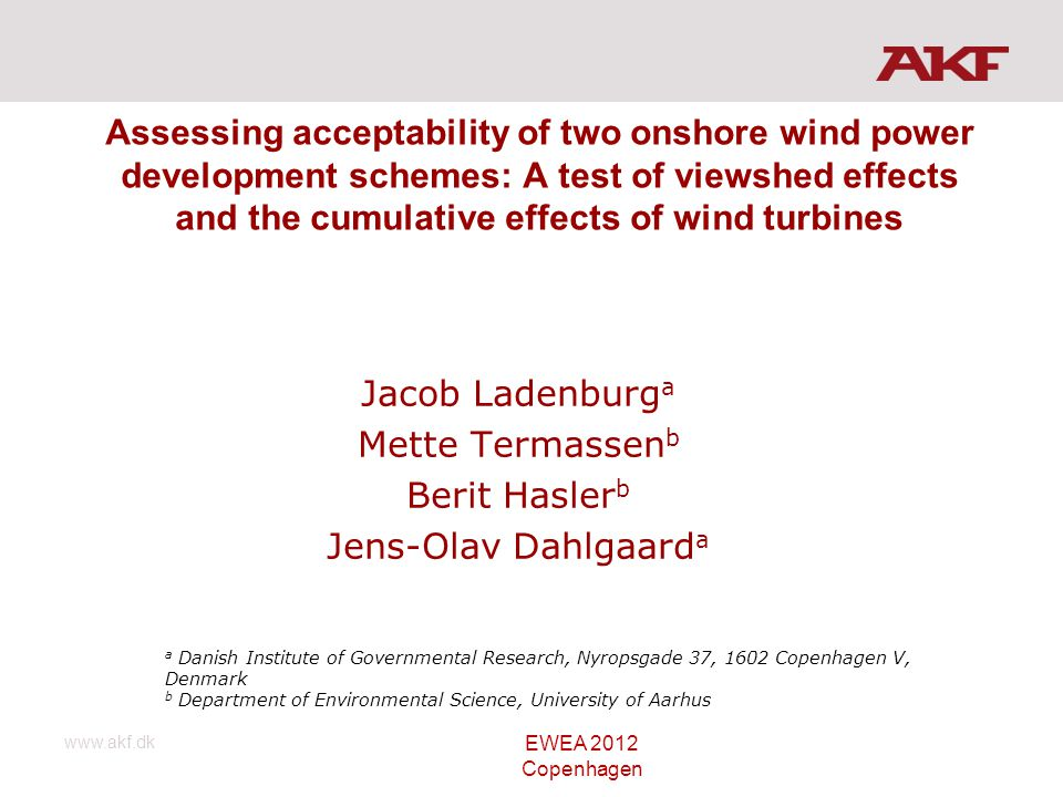 www.akf.dk Assessing acceptability of two onshore wind power development schemes: A test of viewshed effects and the cumulative effects of wind turbines Jacob Ladenburg a Mette Termassen b Berit Hasler b Jens-Olav Dahlgaard a a Danish Institute of Governmental Research, Nyropsgade 37, 1602 Copenhagen V, Denmark b Department of Environmental Science, University of Aarhus EWEA 2012 Copenhagen