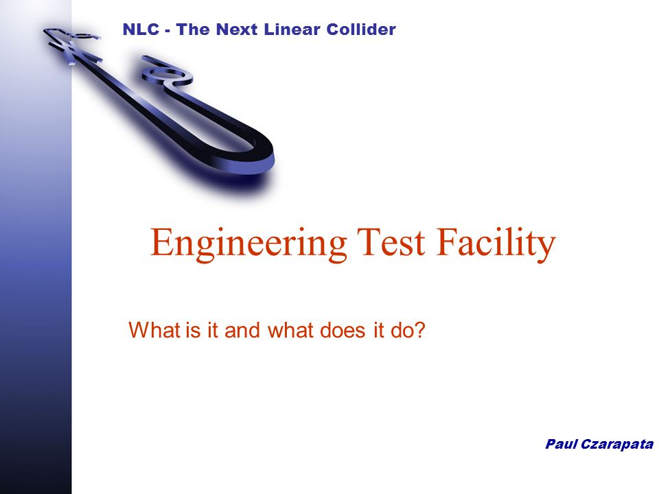 NLC - The Next Linear Collider Paul Czarapata Engineering Test Facility What is it and what does it do?