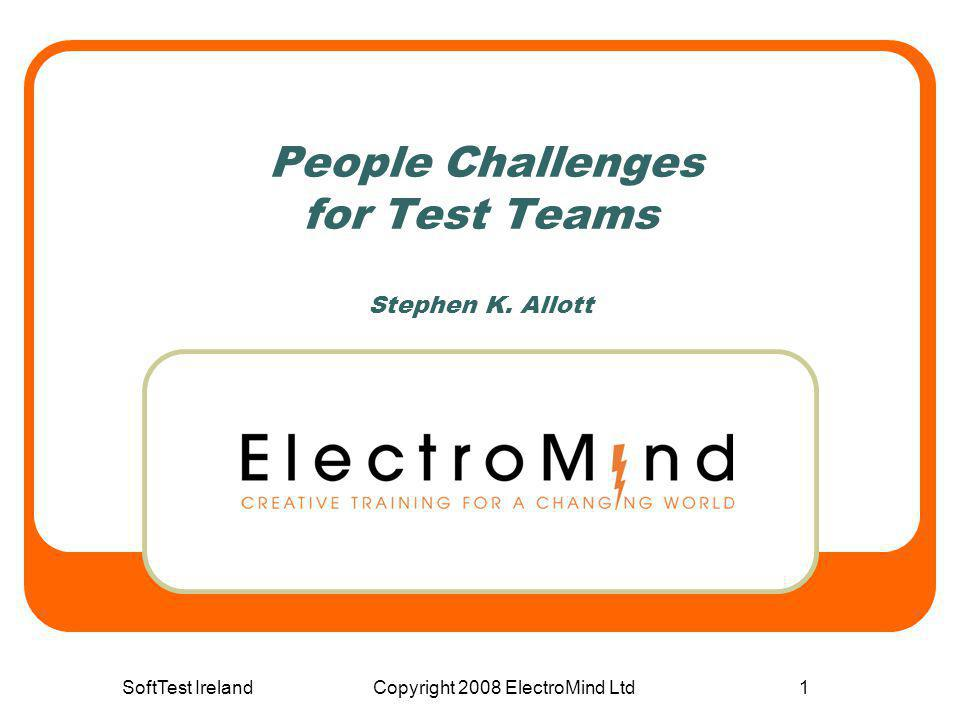 SoftTest IrelandCopyright 2008 ElectroMind Ltd1 People Challenges for Test Teams Stephen K. Allott
