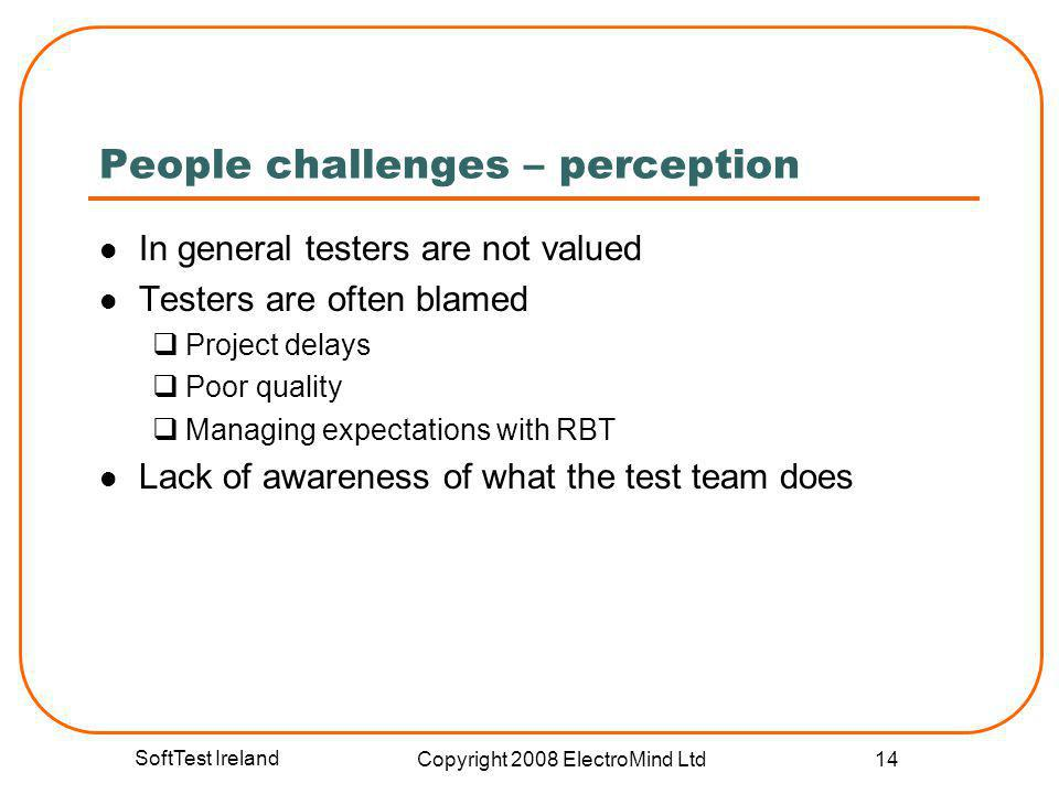 SoftTest Ireland Copyright 2008 ElectroMind Ltd 14 People challenges – perception In general testers are not valued Testers are often blamed Project d