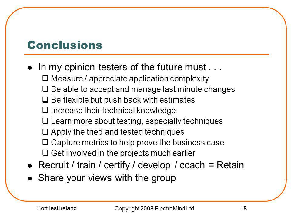 SoftTest Ireland Copyright 2008 ElectroMind Ltd 18 Conclusions In my opinion testers of the future must... Measure / appreciate application complexity