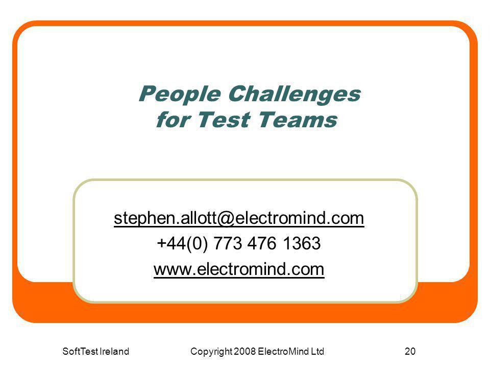 SoftTest IrelandCopyright 2008 ElectroMind Ltd20 People Challenges for Test Teams stephen.allott@electromind.com +44(0) 773 476 1363 www.electromind.c