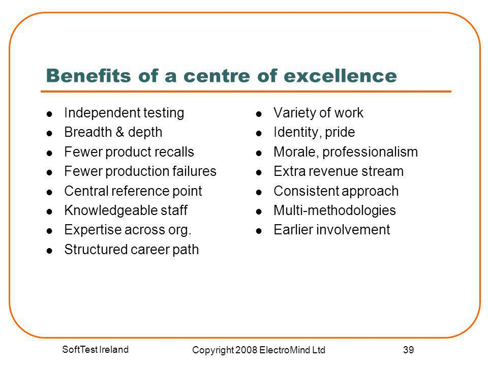 SoftTest Ireland Copyright 2008 ElectroMind Ltd 39 Benefits of a centre of excellence Independent testing Breadth & depth Fewer product recalls Fewer