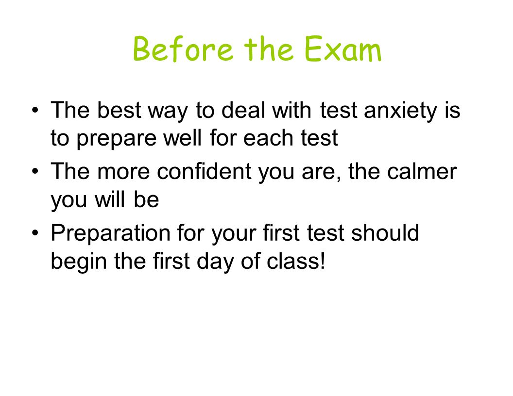 Before the Exam The best way to deal with test anxiety is to prepare well for each test The more confident you are, the calmer you will be Preparation