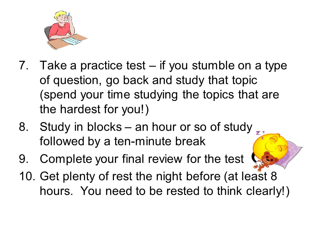 7.Take a practice test – if you stumble on a type of question, go back and study that topic (spend your time studying the topics that are the hardest