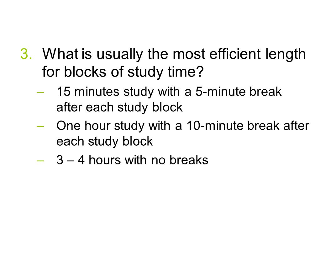 3.What is usually the most efficient length for blocks of study time? –15 minutes study with a 5-minute break after each study block –One hour study w