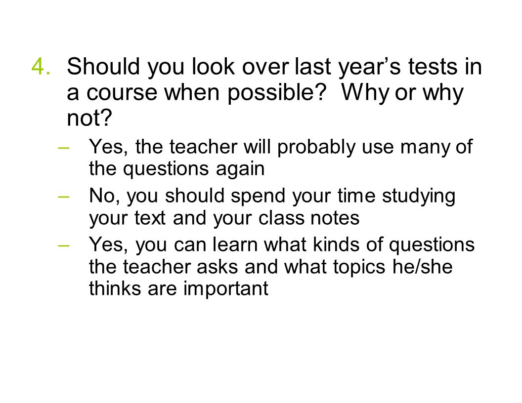 4.Should you look over last years tests in a course when possible? Why or why not? –Yes, the teacher will probably use many of the questions again –No