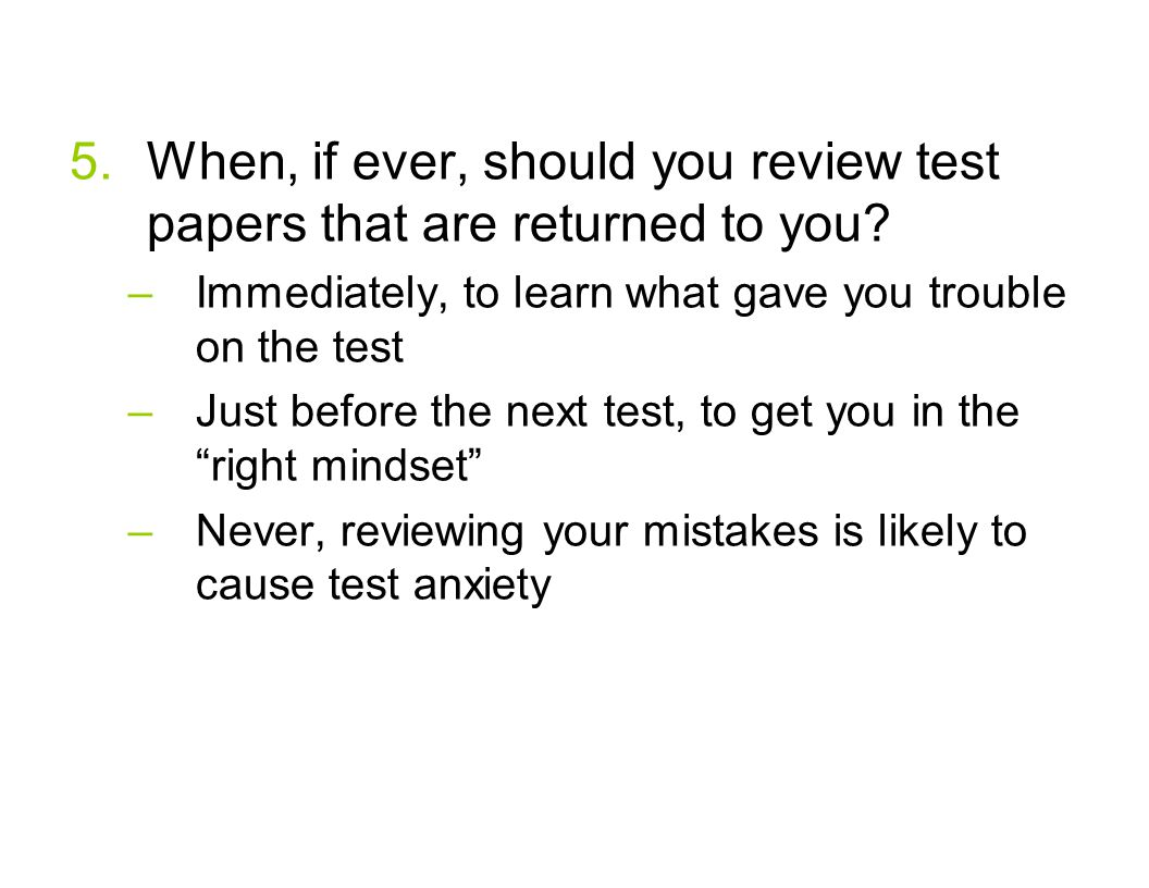5.When, if ever, should you review test papers that are returned to you? –Immediately, to learn what gave you trouble on the test –Just before the nex