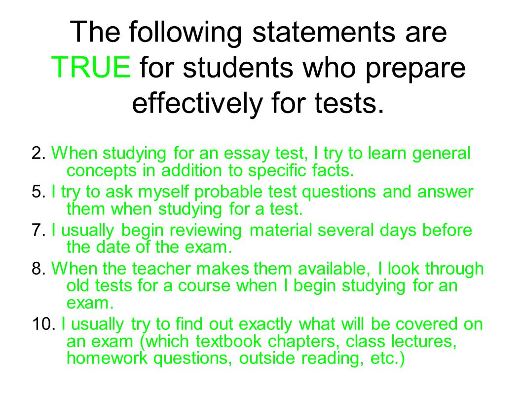 The following statements are TRUE for students who prepare effectively for tests. 2. When studying for an essay test, I try to learn general concepts