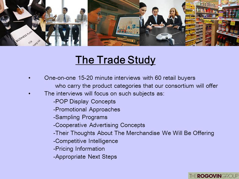The Trade Study One-on-one 15-20 minute interviews with 60 retail buyers who carry the product categories that our consortium will offer The interview
