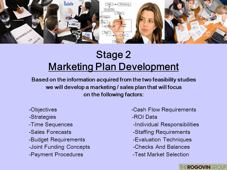 Stage 2 Marketing Plan Development Based on the information acquired from the two feasibility studies we will develop a marketing / sales plan that wi